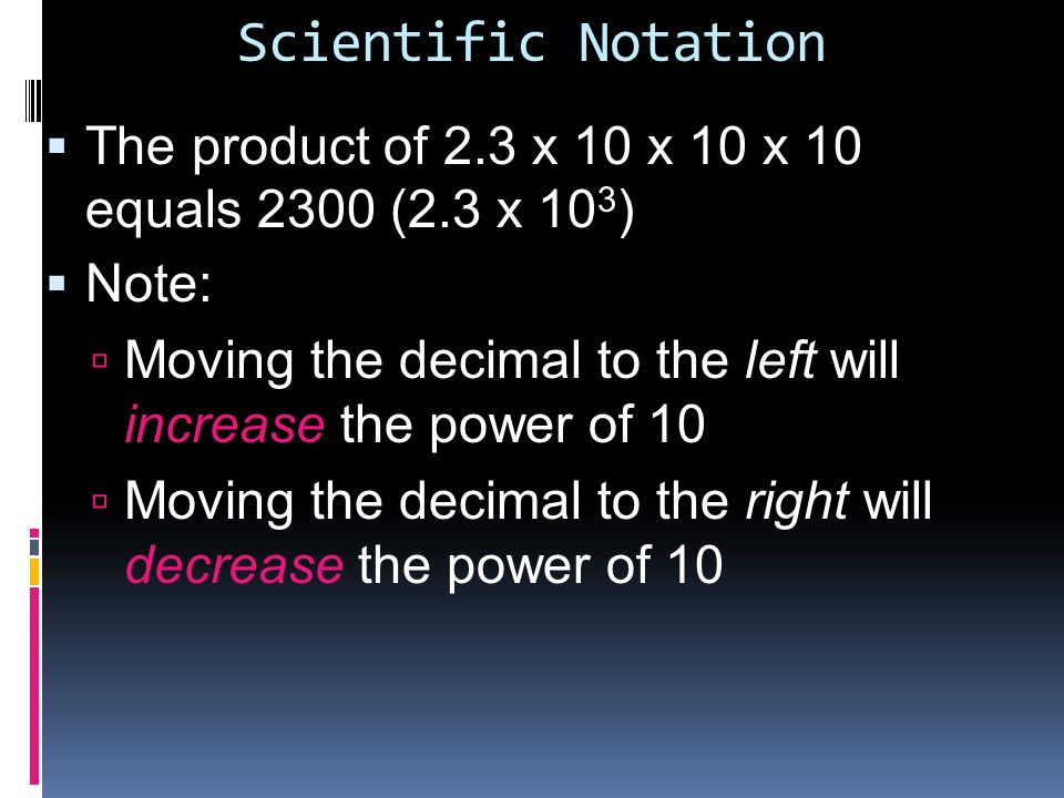Scientific Notation The product of 2.3 x 10 x 10 x 10 equals 2300 (2.3 x 103) Note: Moving the decimal to the left will increase the power of 10.