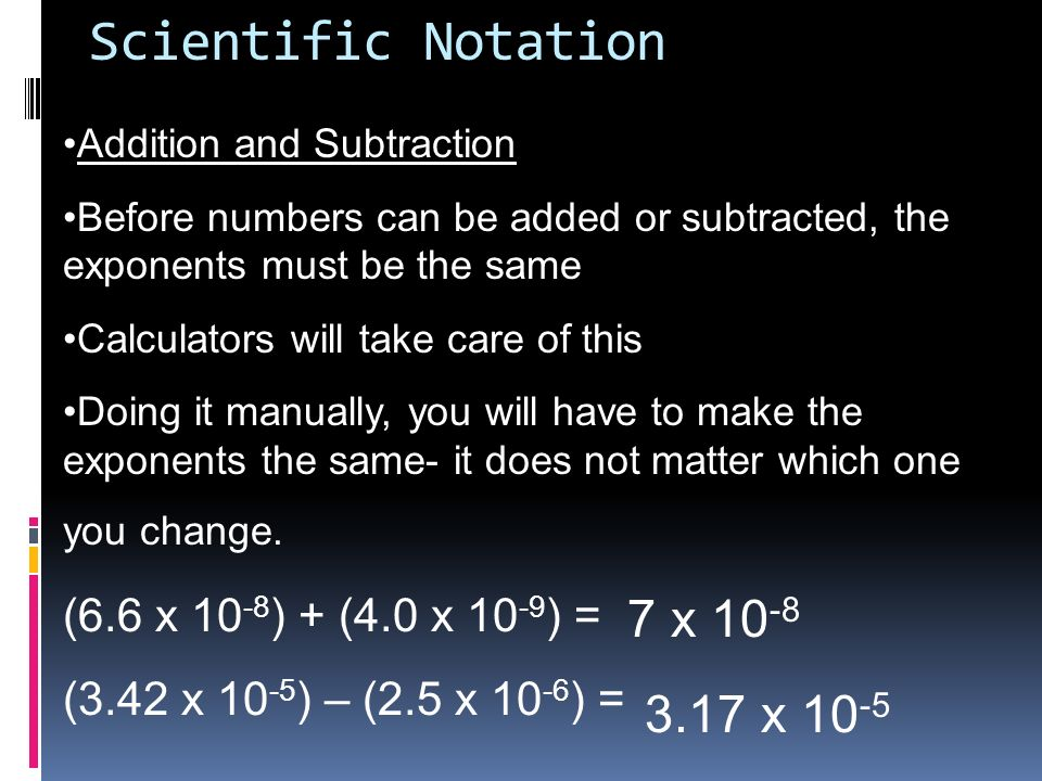 Scientific Notation 7 x 10-8 3.17 x 10-5 (6.6 x 10-8) + (4.0 x 10-9) =