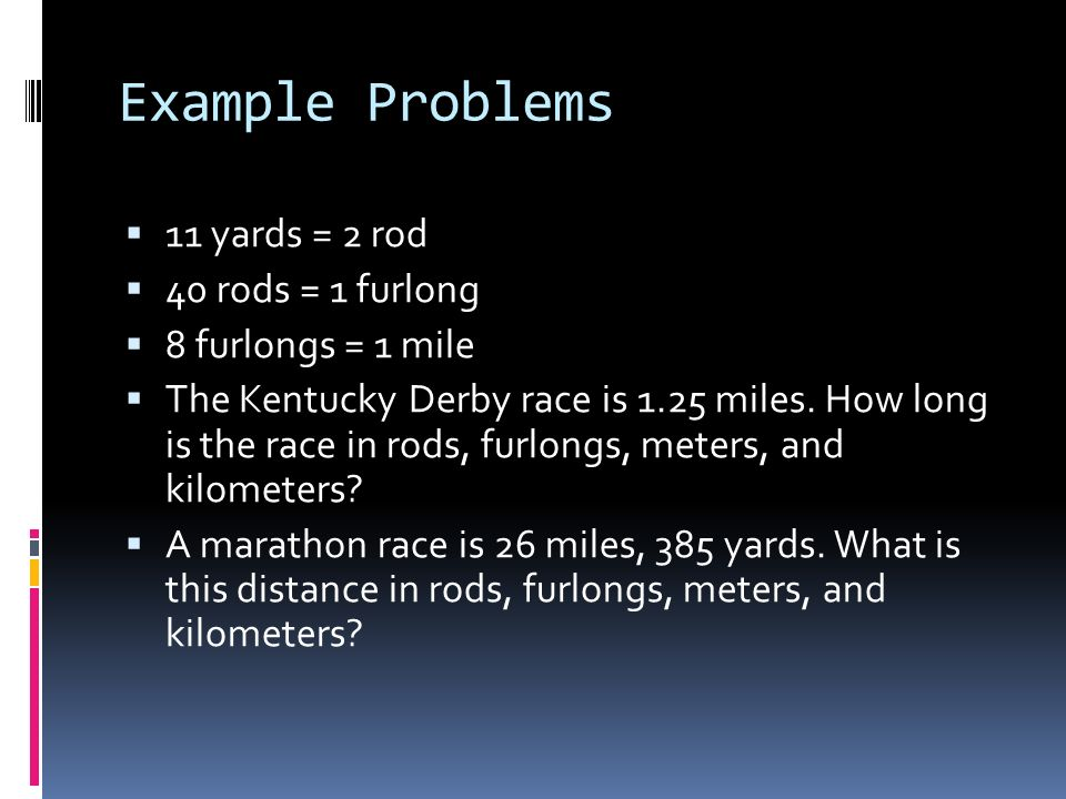 Example Problems 11 yards = 2 rod 40 rods = 1 furlong