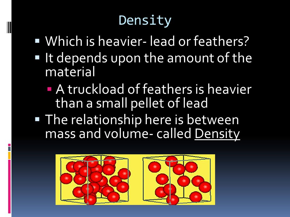 Density Which is heavier- lead or feathers It depends upon the amount of the material.