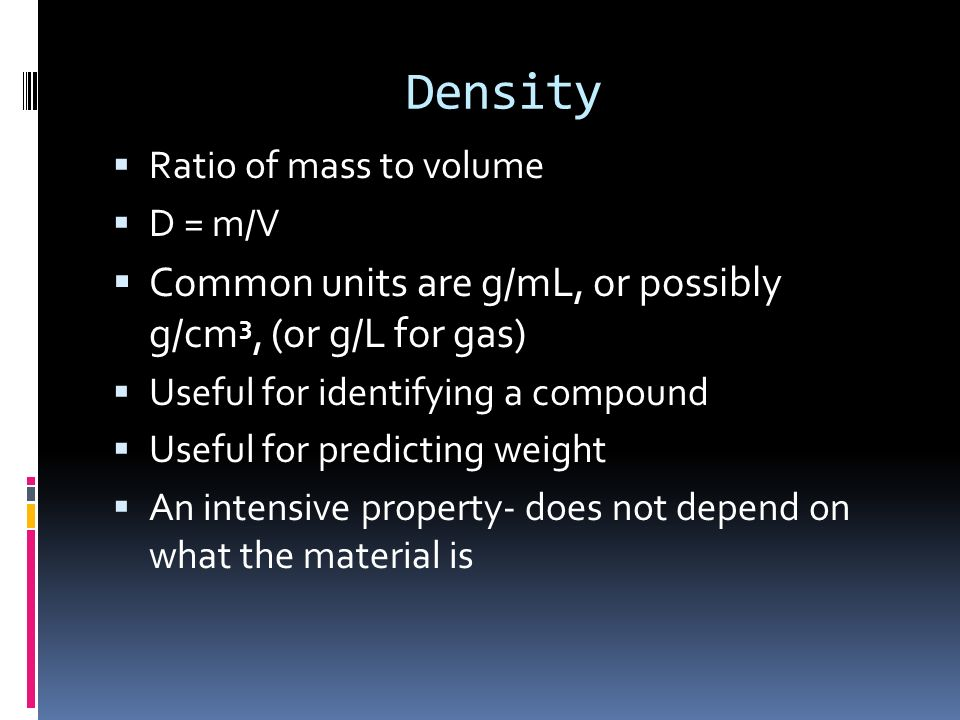 Density Common units are g/mL, or possibly g/cm3, (or g/L for gas)