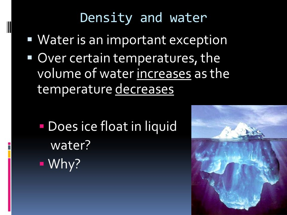 Density and water Water is an important exception. Over certain temperatures, the volume of water increases as the temperature decreases.