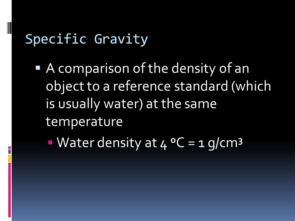 Specific Gravity A comparison of the density of an object to a reference standard (which is usually water) at the same temperature.