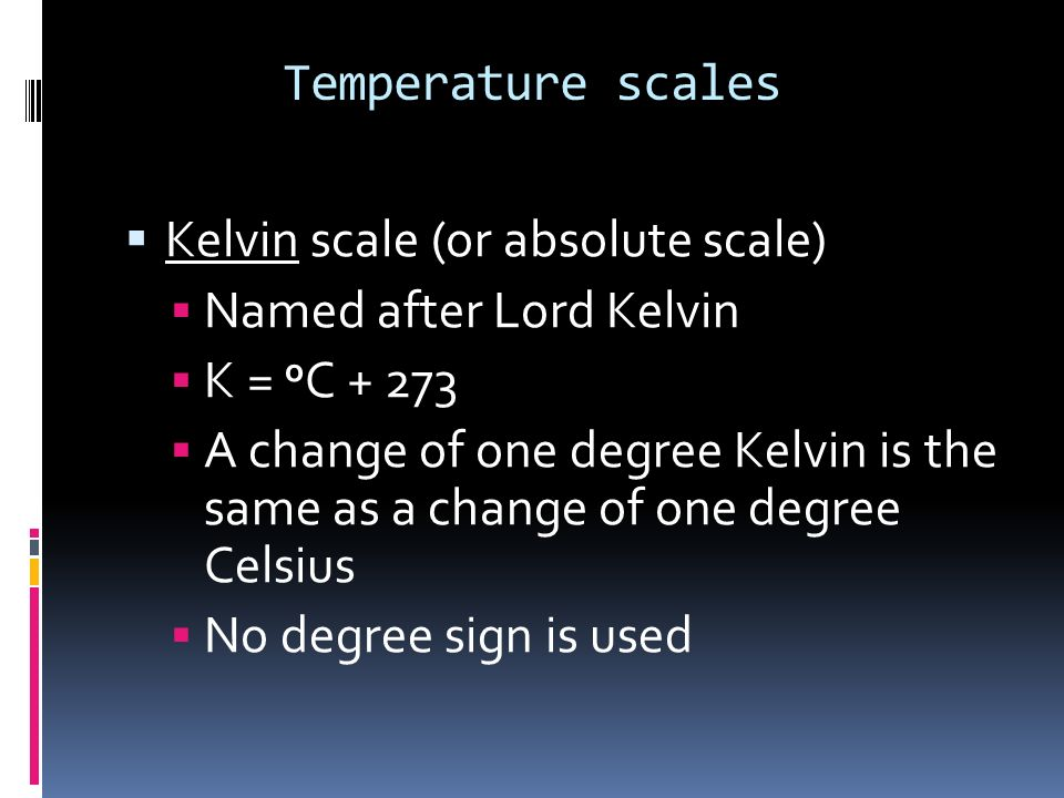 Temperature scales Kelvin scale (or absolute scale) Named after Lord Kelvin. K = oC + 273.