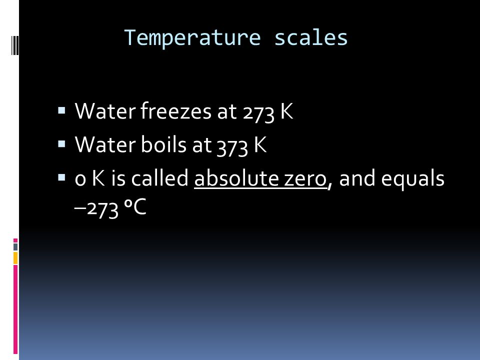 Temperature scales Water freezes at 273 K. Water boils at 373 K.