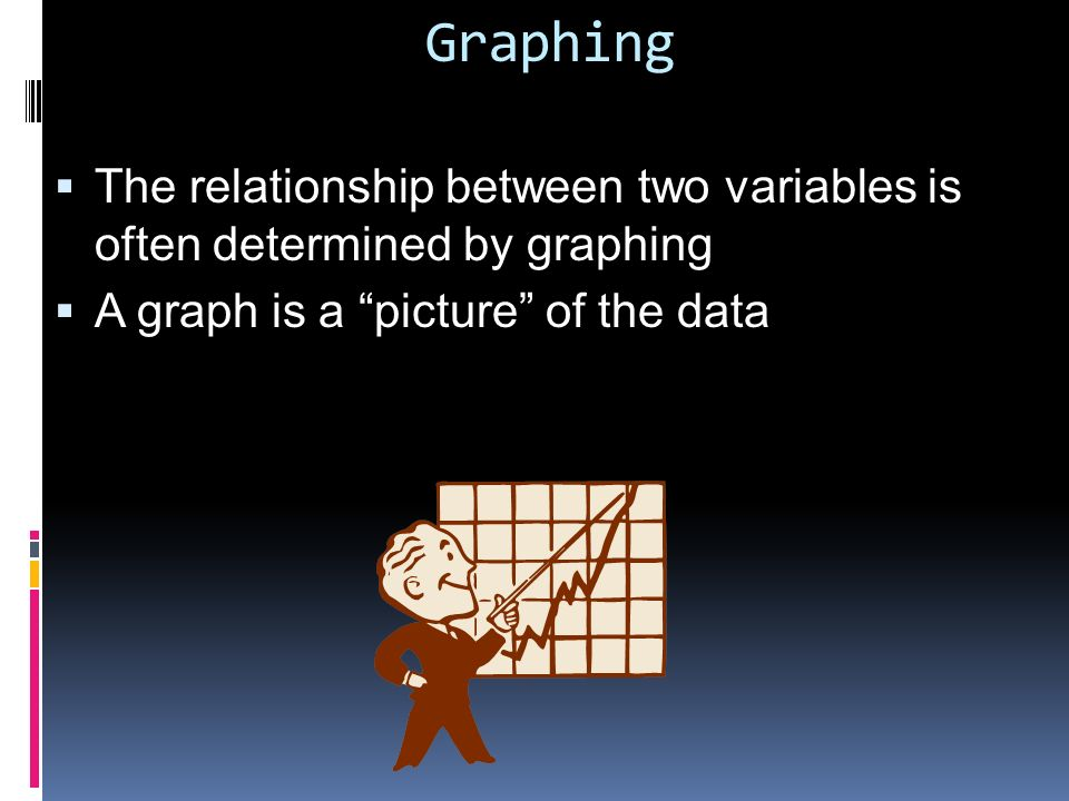 Graphing The relationship between two variables is often determined by graphing.