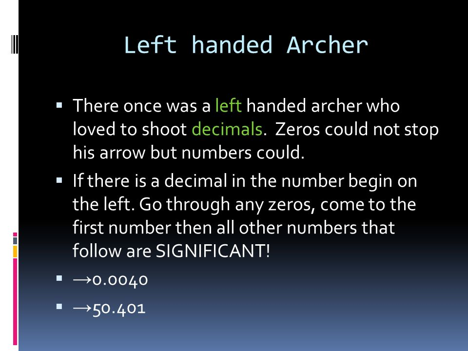 Left handed Archer There once was a left handed archer who loved to shoot decimals. Zeros could not stop his arrow but numbers could.