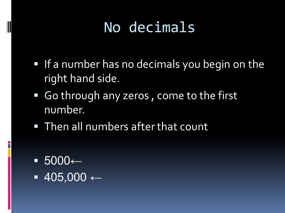 No decimals If a number has no decimals you begin on the right hand side. Go through any zeros , come to the first number.