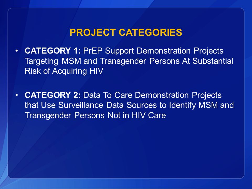 PROJECT Categories CATEGORY 1: PrEP Support Demonstration Projects Targeting MSM and Transgender Persons At Substantial Risk of Acquiring HIV.