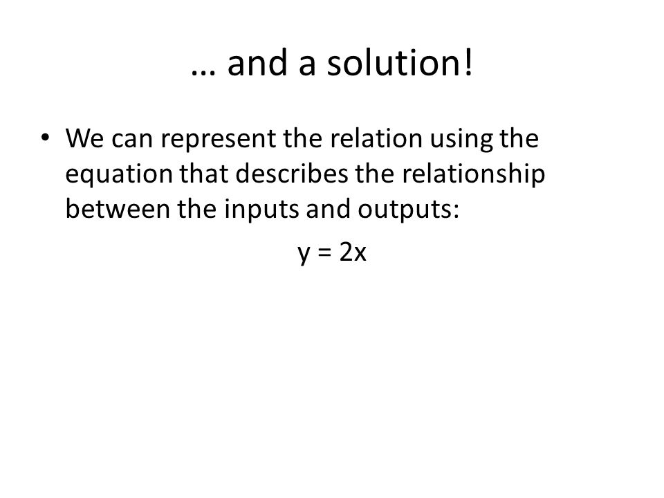 … and a solution! We can represent the relation using the equation that describes the relationship between the inputs and outputs: