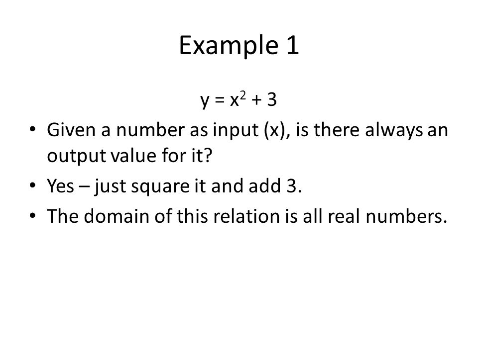 Example 1 y = x2 + 3. Given a number as input (x), is there always an output value for it Yes – just square it and add 3.