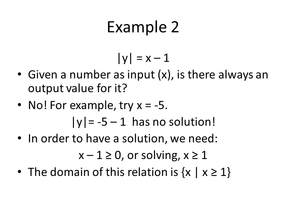 Example 2 |y| = x – 1. Given a number as input (x), is there always an output value for it No! For example, try x = -5.