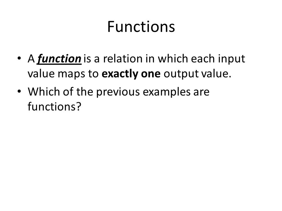 Functions A function is a relation in which each input value maps to exactly one output value.