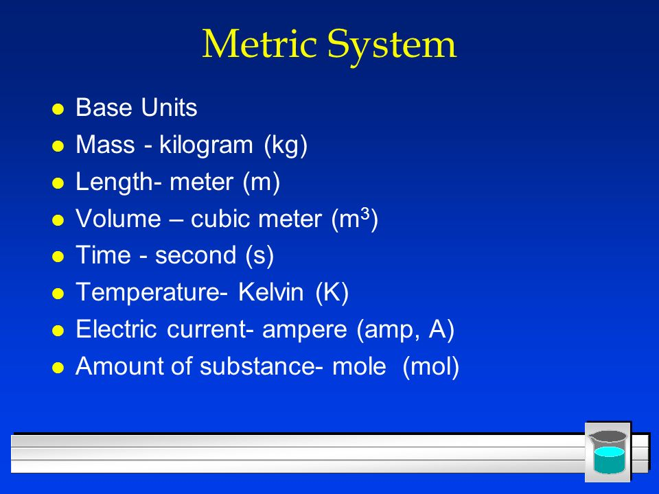 Metric System Base Units Mass - kilogram (kg) Length- meter (m)