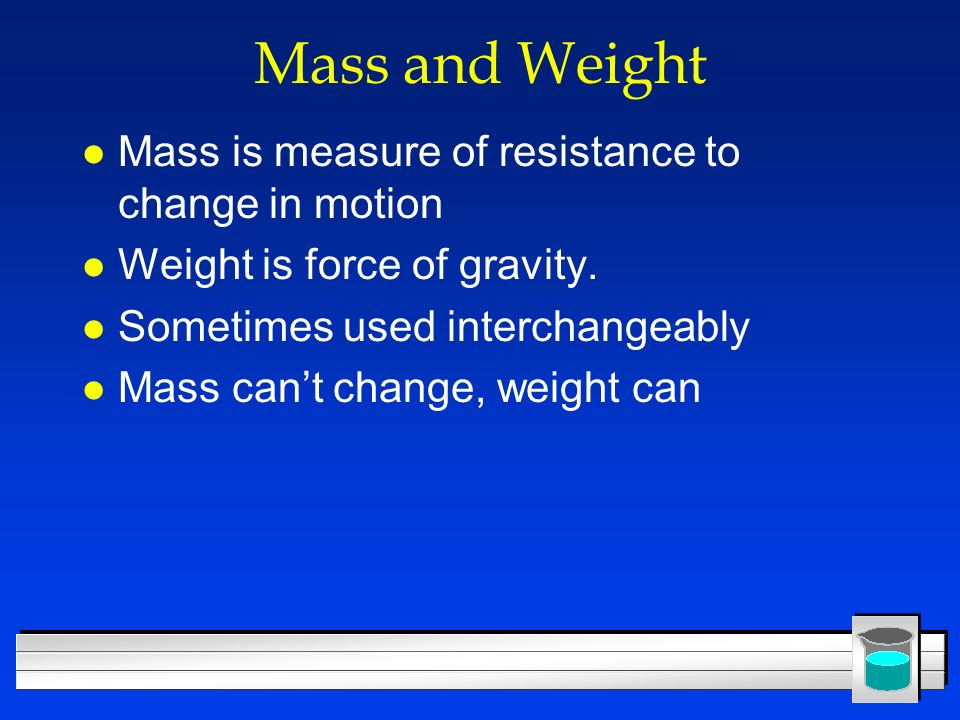 Mass and Weight Mass is measure of resistance to change in motion