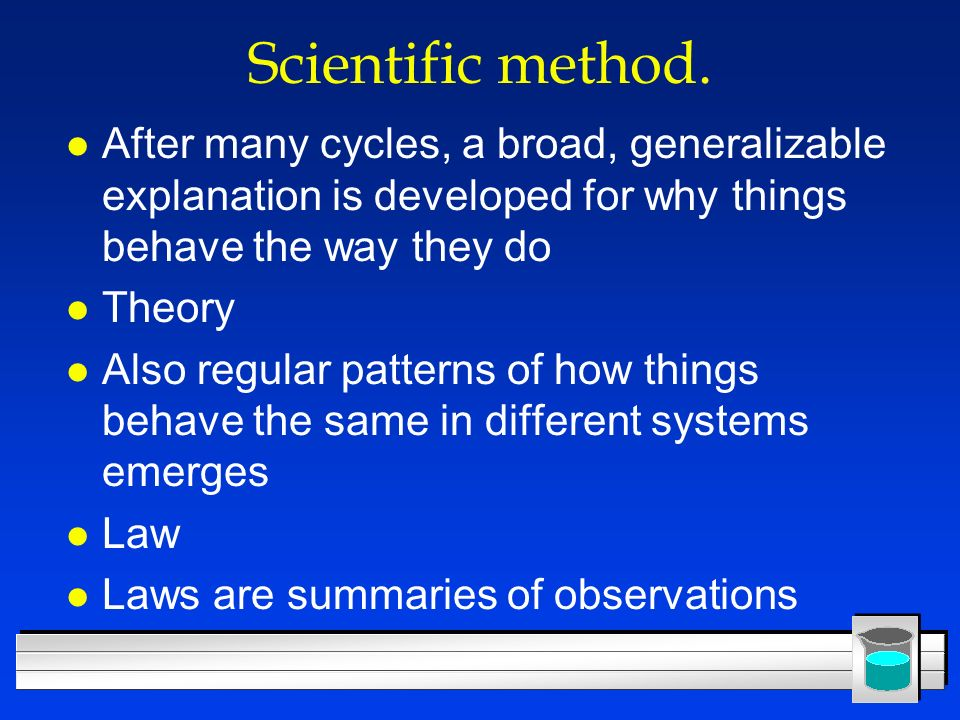 Scientific method. After many cycles, a broad, generalizable explanation is developed for why things behave the way they do.