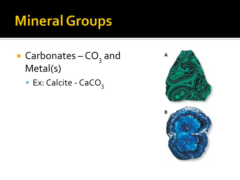 Mineral Groups Carbonates – CO3 and Metal(s) Ex: Calcite - CaCO3