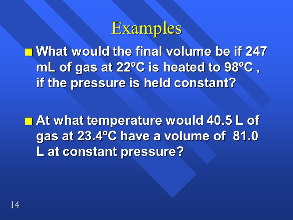 Examples What would the final volume be if 247 mL of gas at 22ºC is heated to 98ºC , if the pressure is held constant