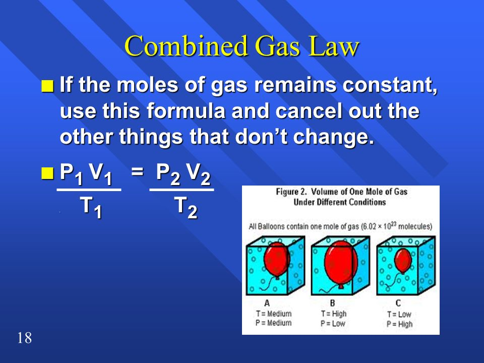 Combined Gas Law If the moles of gas remains constant, use this formula and cancel out the other things that don't change.