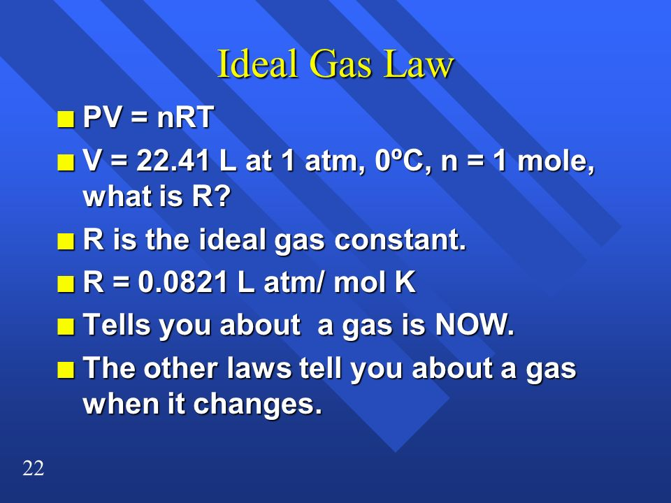 Ideal Gas Law PV = nRT. V = 22.41 L at 1 atm, 0ºC, n = 1 mole, what is R R is the ideal gas constant.