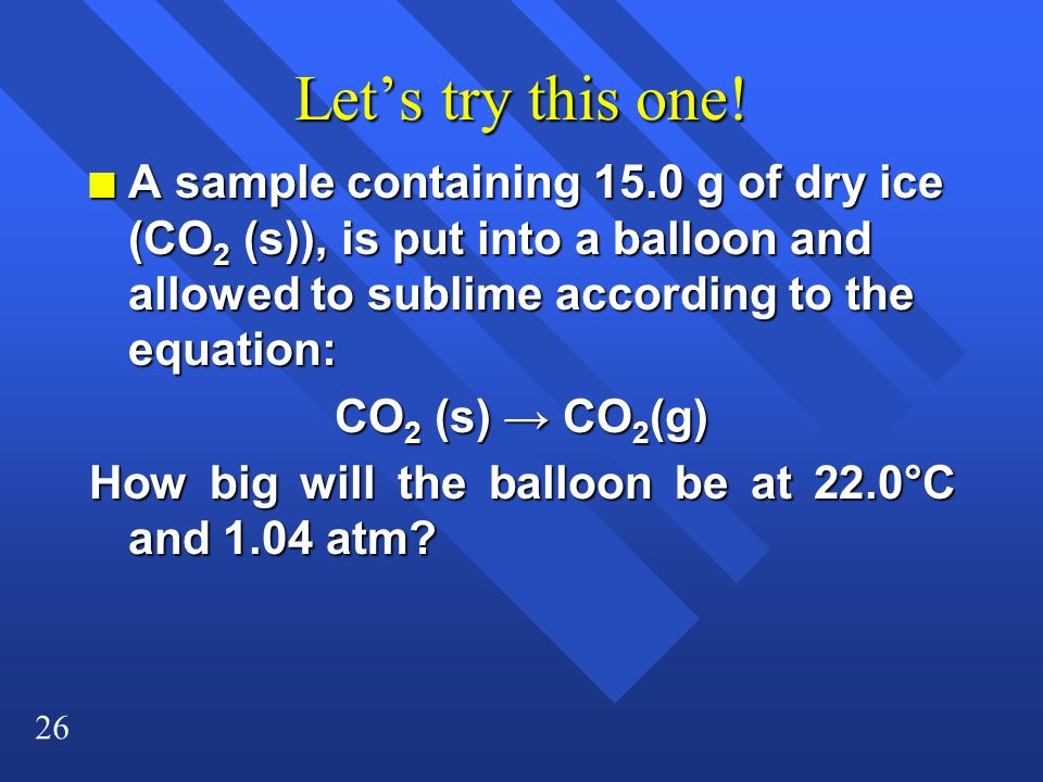 Let's try this one! A sample containing 15.0 g of dry ice (CO2 (s)), is put into a balloon and allowed to sublime according to the equation: