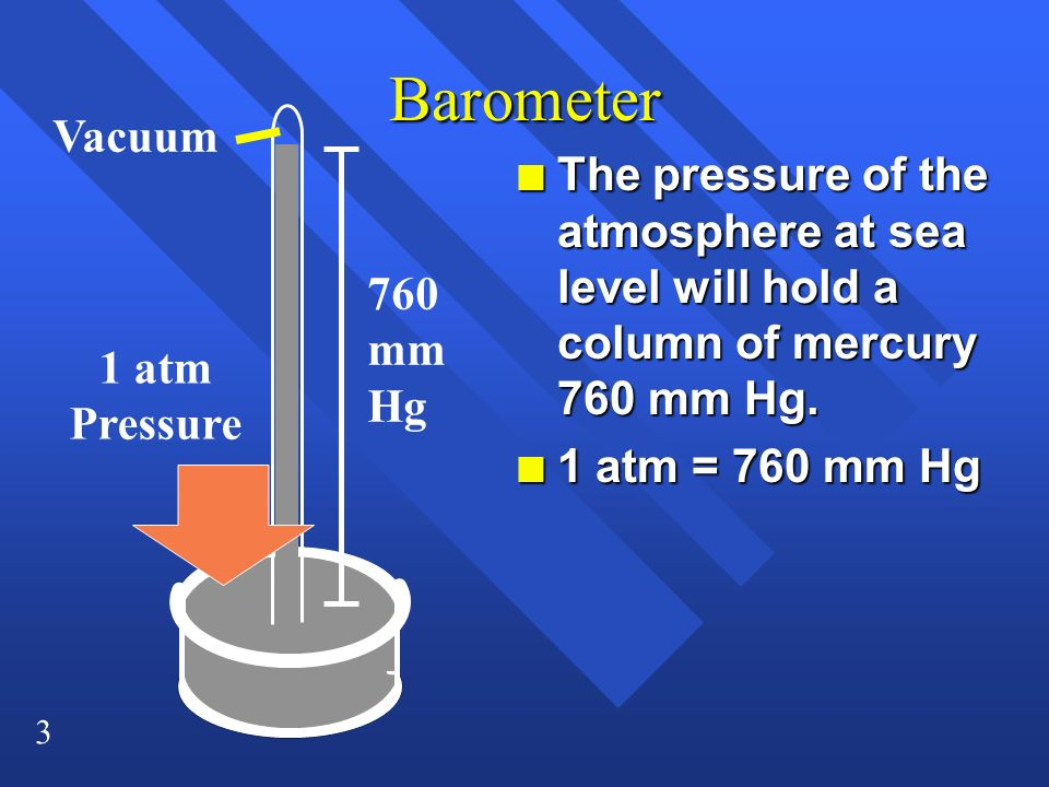 Barometer Vacuum. The pressure of the atmosphere at sea level will hold a column of mercury 760 mm Hg.