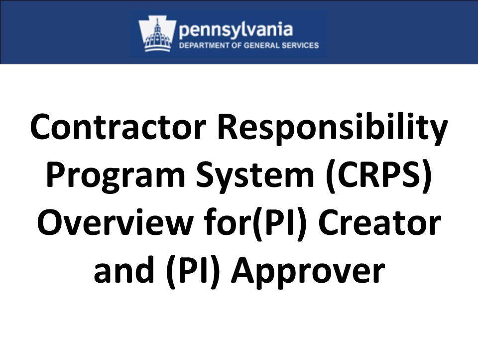 Contractor Responsibility Program System (CRPS) Overview for(PI) Creator and (PI) Approver