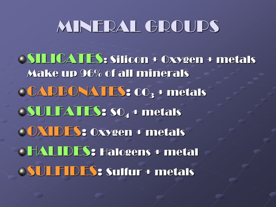 MINERAL GROUPS SILICATES: Silicon + Oxygen + metals Make up 96% of all minerals. CARBONATES: CO3 + metals.