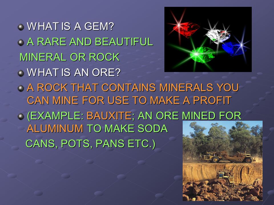 WHAT IS A GEM A RARE AND BEAUTIFUL. MINERAL OR ROCK. WHAT IS AN ORE A ROCK THAT CONTAINS MINERALS YOU CAN MINE FOR USE TO MAKE A PROFIT.