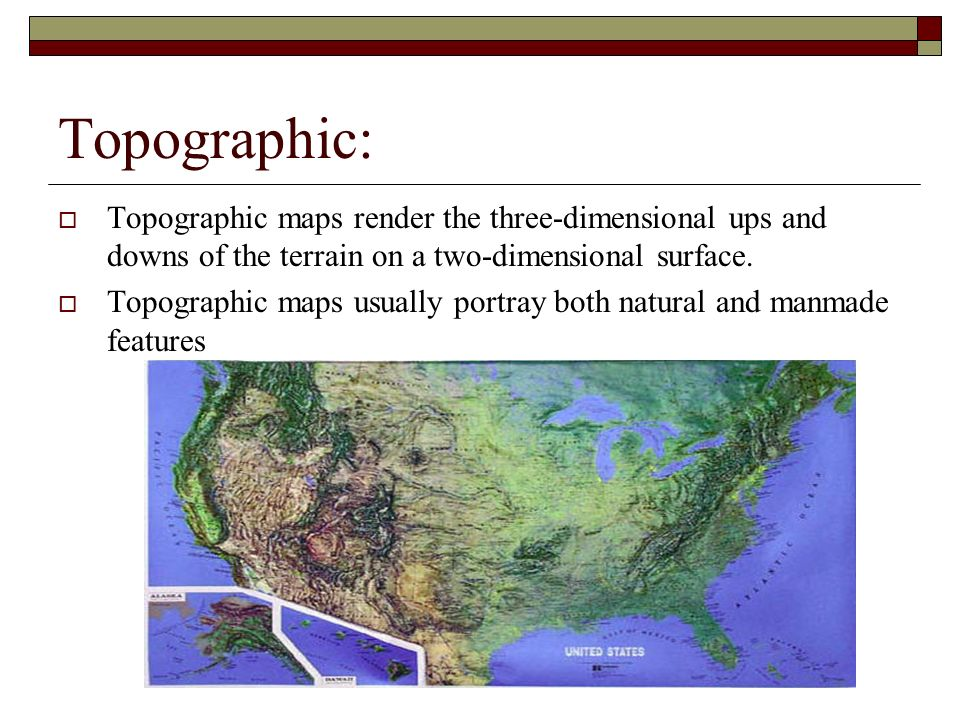 Topographic: Topographic maps render the three-dimensional ups and downs of the terrain on a two-dimensional surface.