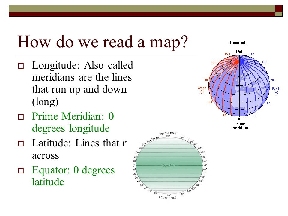 How do we read a map Longitude: Also called meridians are the lines that run up and down (long) Prime Meridian: 0 degrees longitude.