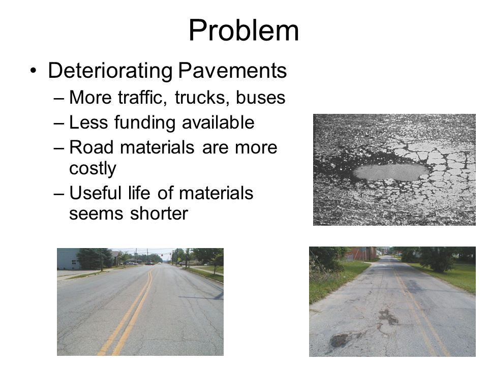 Problem Deteriorating Pavements More traffic, trucks, buses