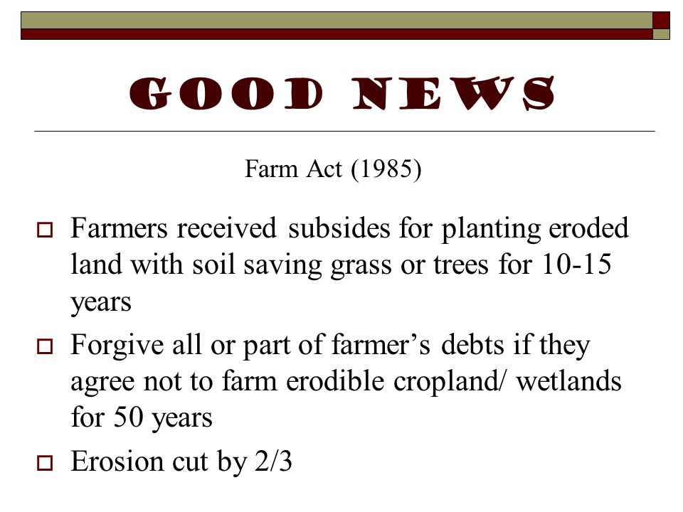 GOOD NEWS Farm Act (1985) Farmers received subsides for planting eroded land with soil saving grass or trees for 10-15 years.