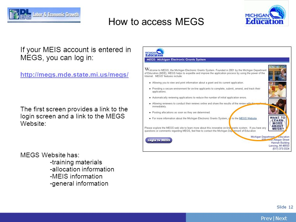 How to access MEGSIf your MEIS account is entered in MEGS, you can log in: http://megs.mde.state.mi.us/megs/
