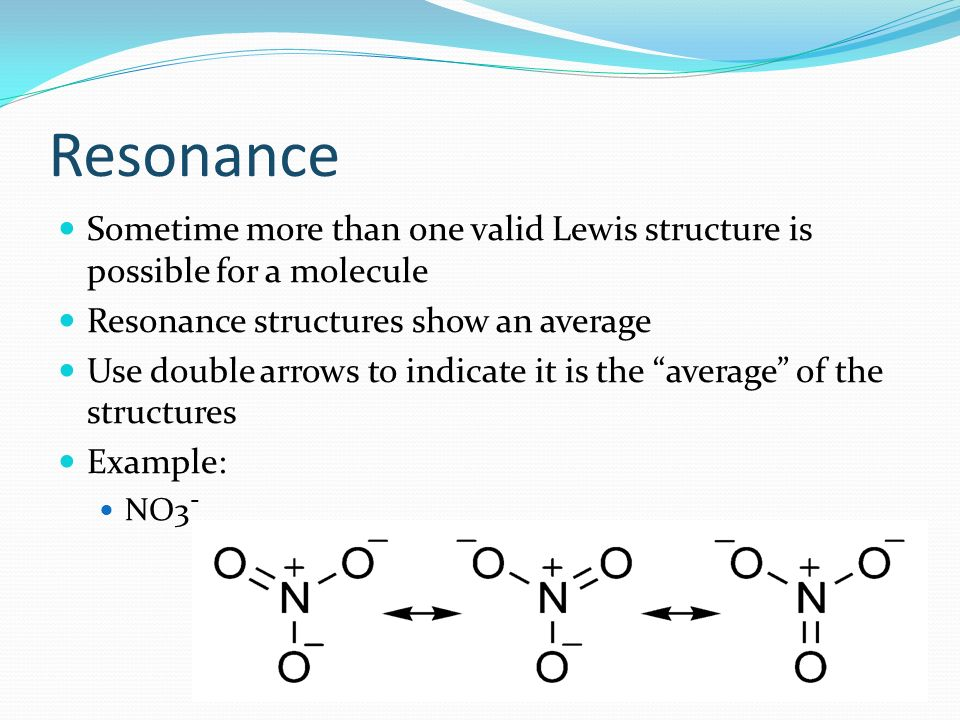 Resonance Sometime more than one valid Lewis structure is possible for a molecule. Resonance structures show an average.
