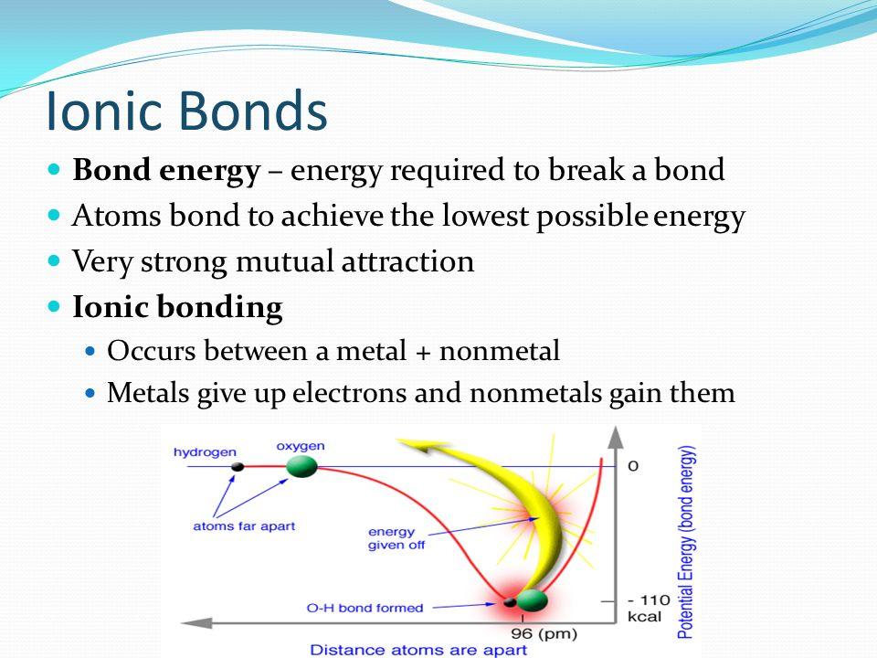 Ionic Bonds Bond energy – energy required to break a bond
