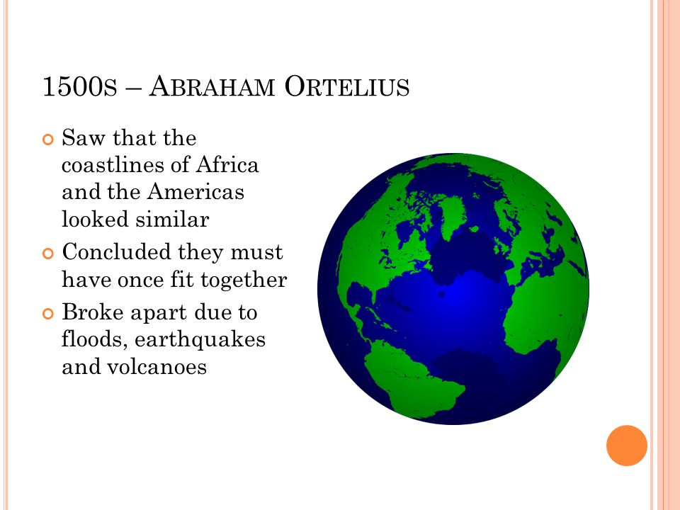 1500s – Abraham Ortelius Saw that the coastlines of Africa and the Americas looked similar. Concluded they must have once fit together.