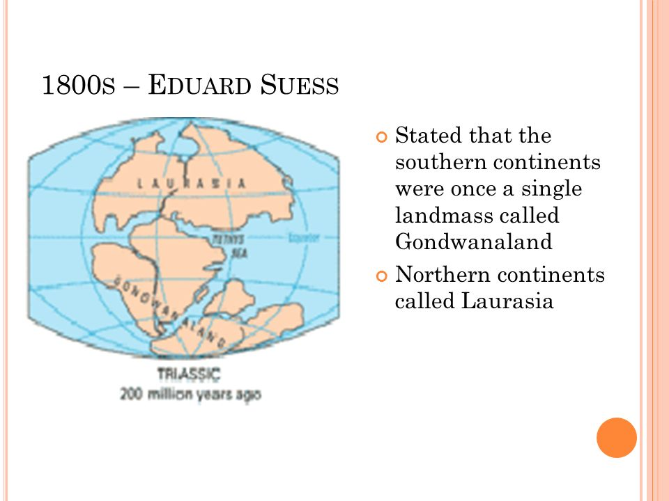 1800s – Eduard SuessStated that the southern continents were once a single landmass called Gondwanaland.
