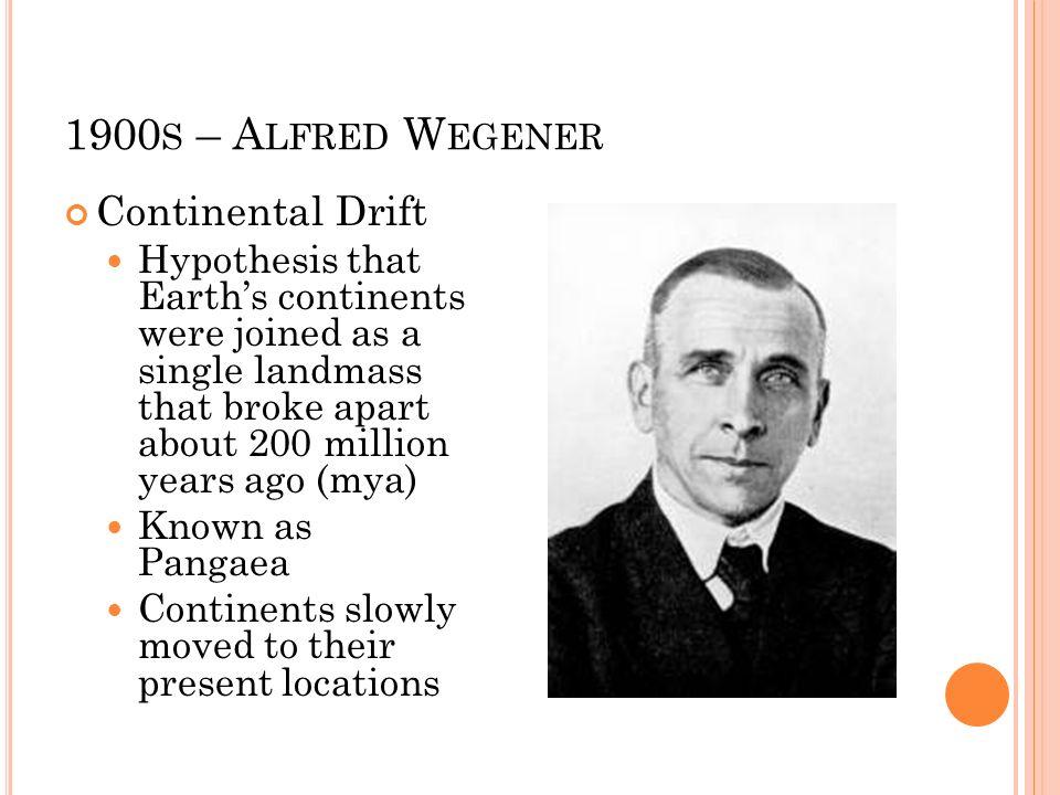 1900s – Alfred Wegener Continental Drift