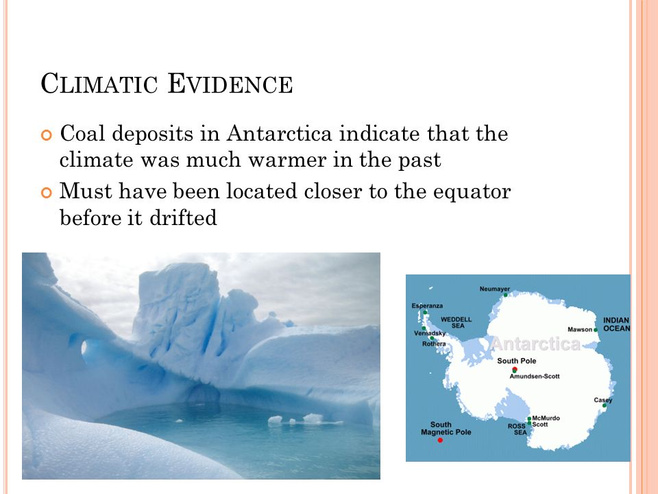 Climatic EvidenceCoal deposits in Antarctica indicate that the climate was much warmer in the past.