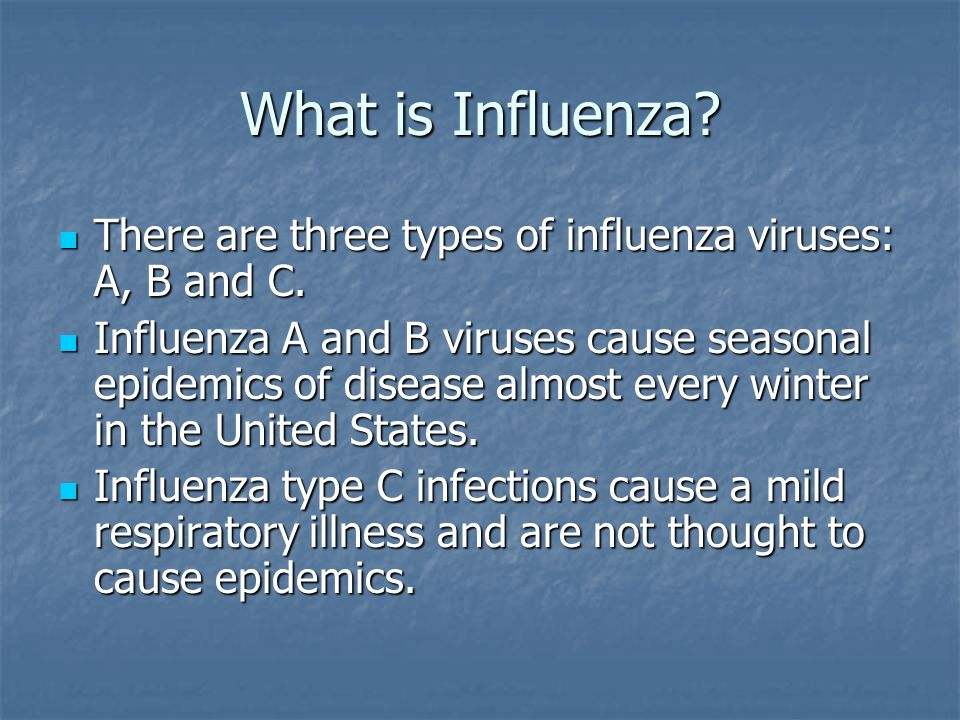 What is Influenza There are three types of influenza viruses: A, B and C.