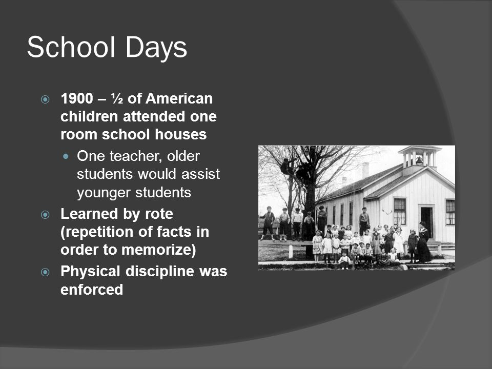 School Days 1900 – ½ of American children attended one room school houses. One teacher, older students would assist younger students.