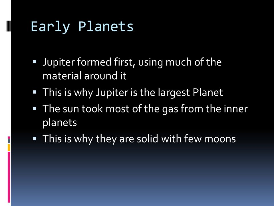Early Planets Jupiter formed first, using much of the material around it. This is why Jupiter is the largest Planet.
