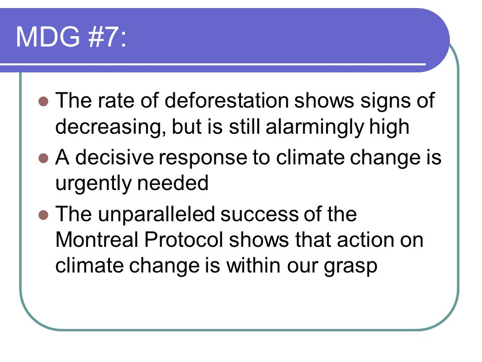 MDG #7:The rate of deforestation shows signs of decreasing, but is still alarmingly high. A decisive response to climate change is urgently needed.