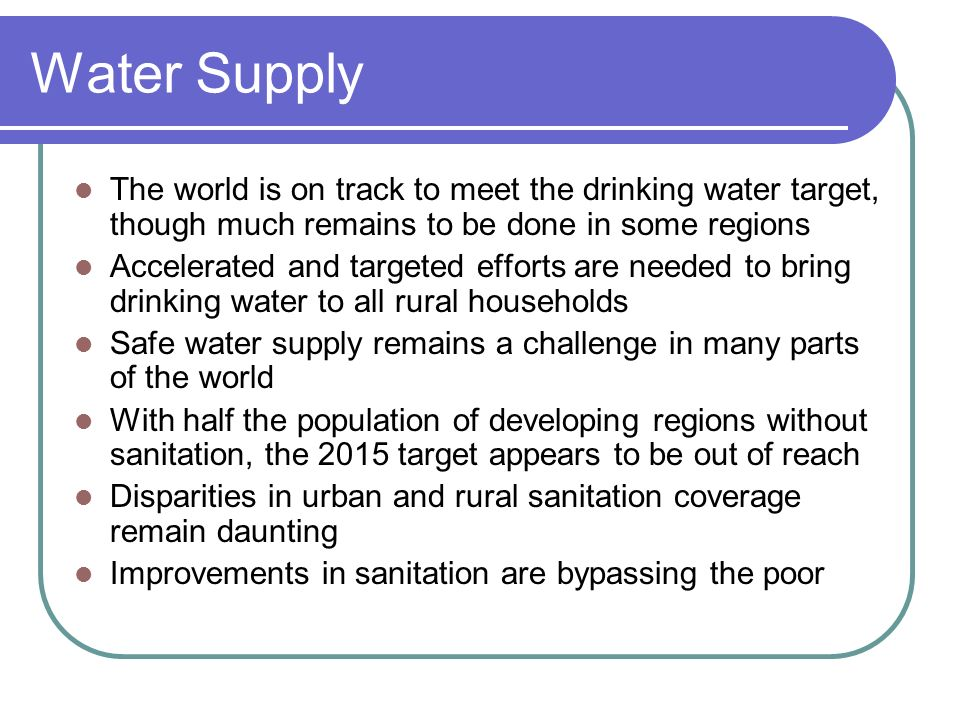 Water SupplyThe world is on track to meet the drinking water target, though much remains to be done in some regions.