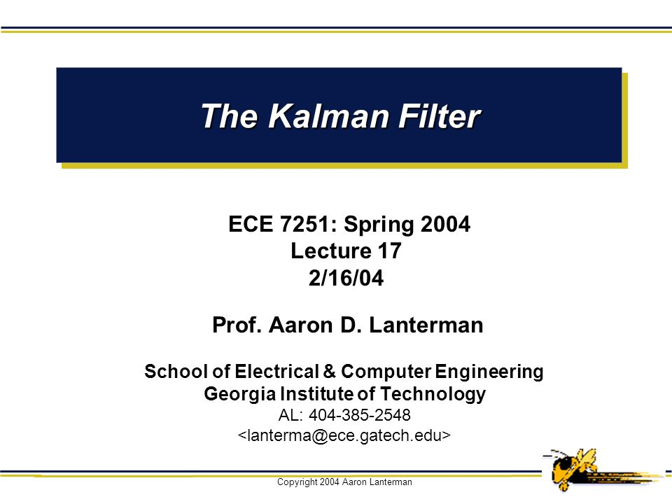 The Kalman Filter ECE 7251: Spring 2004 Lecture 17 2/16/04