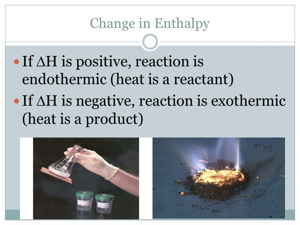 If H is positive, reaction is endothermic (heat is a reactant)