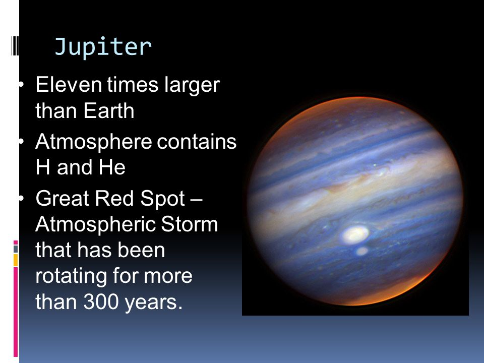 Jupiter Eleven times larger than Earth Atmosphere contains H and He