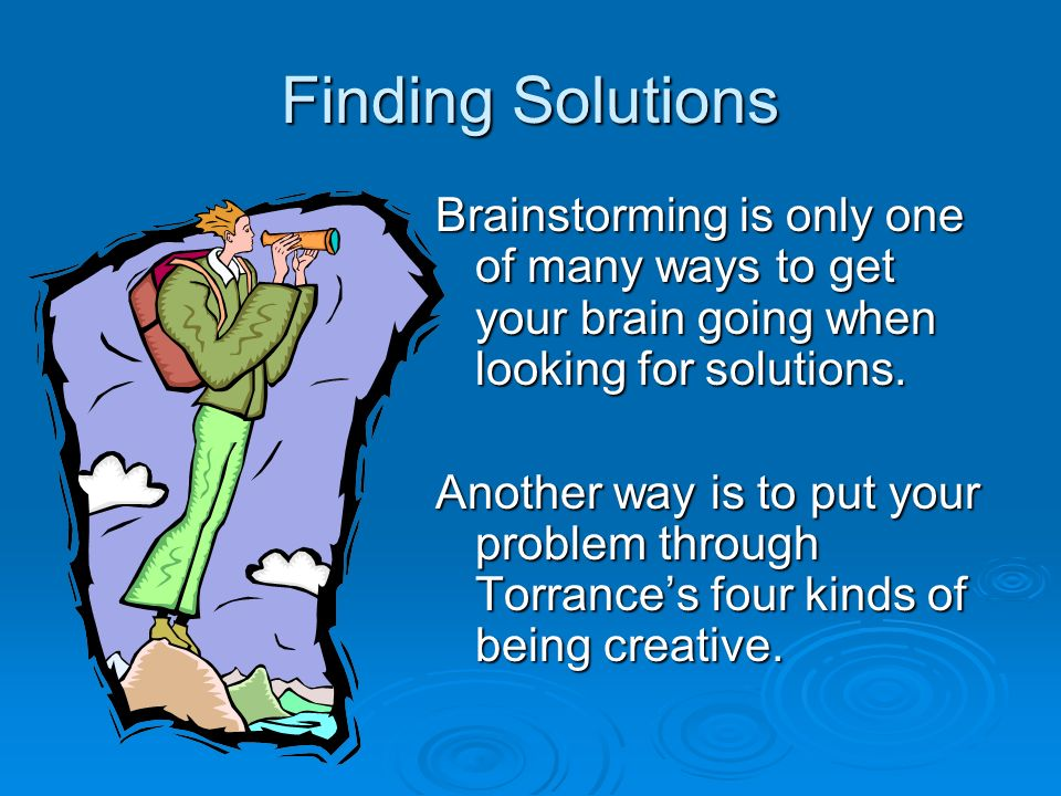 Finding Solutions Brainstorming is only one of many ways to get your brain going when looking for solutions.