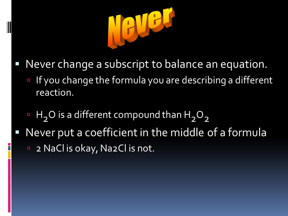 Never Never change a subscript to balance an equation.